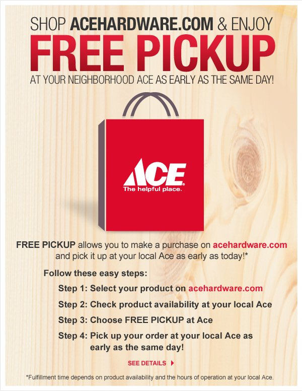 In Store Pickup - allows you to make a purchase on acehardware.com and pick it up at your local Ace as early as today!*